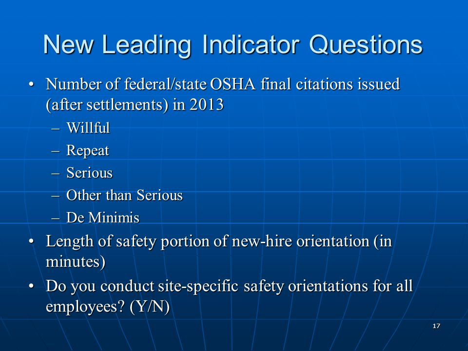 New Leading Indicator Questions Number of federal/state OSHA final citations issued (after settlements) in 2013Number of federal/state OSHA final citations issued (after settlements) in 2013 –Willful –Repeat –Serious –Other than Serious –De Minimis Length of safety portion of new-hire orientation (in minutes)Length of safety portion of new-hire orientation (in minutes) Do you conduct site-specific safety orientations for all employees.