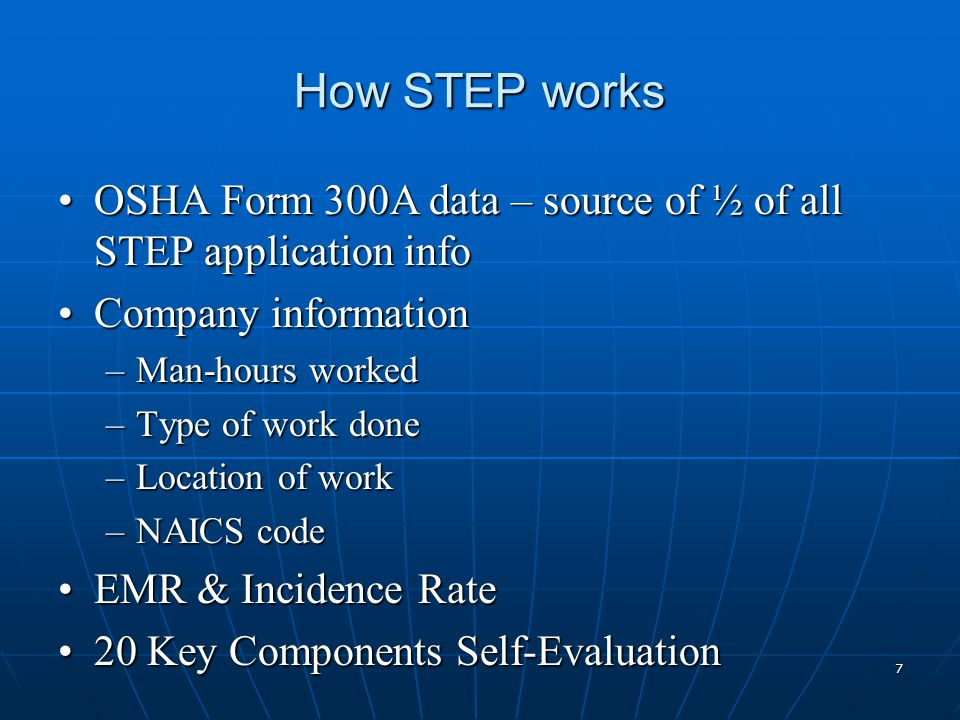 How STEP works OSHA Form 300A data – source of ½ of all STEP application infoOSHA Form 300A data – source of ½ of all STEP application info Company informationCompany information –Man-hours worked –Type of work done –Location of work –NAICS code EMR & Incidence RateEMR & Incidence Rate 20 Key Components Self-Evaluation20 Key Components Self-Evaluation 7