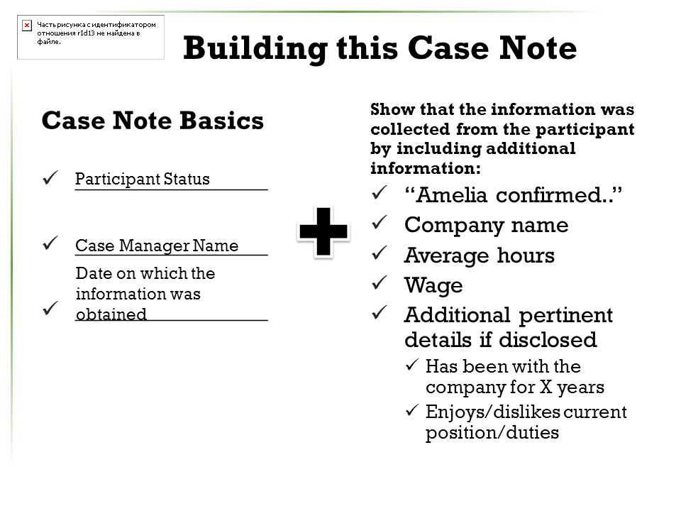 Building this Case Note Case Note Basics _________________ Show that the information was collected from the participant by including additional information: Amelia confirmed.. Company name Average hours Wage Additional pertinent details if disclosed Has been with the company for X years Enjoys/dislikes current position/duties Participant Status Case Manager Name Date on which the information was obtained