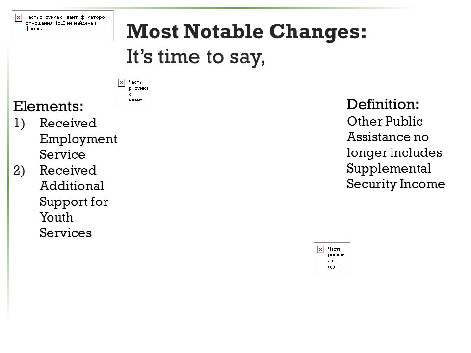 Most Notable Changes: It's time to say, Elements: 1)Received Employment Service 2)Received Additional Support for Youth Services Definition: Other Public Assistance no longer includes Supplemental Security Income