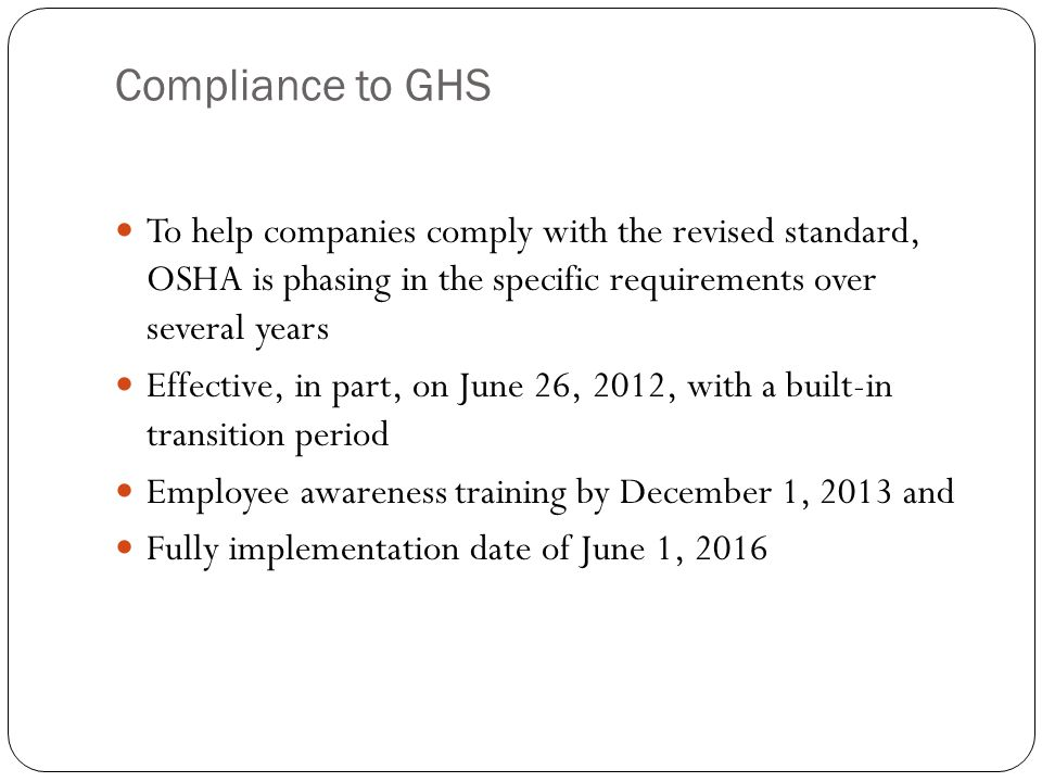 Compliance to GHS To help companies comply with the revised standard, OSHA is phasing in the specific requirements over several years Effective, in part, on June 26, 2012, with a built-in transition period Employee awareness training by December 1, 2013 and Fully implementation date of June 1, 2016