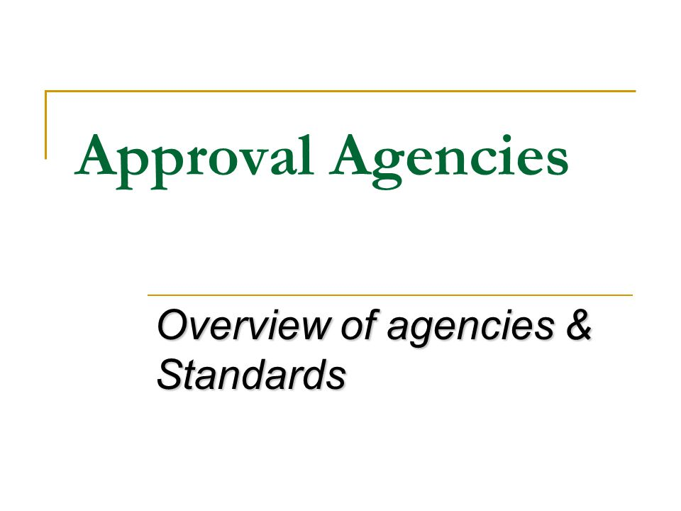 Approval Agencies Overview of agencies & Standards