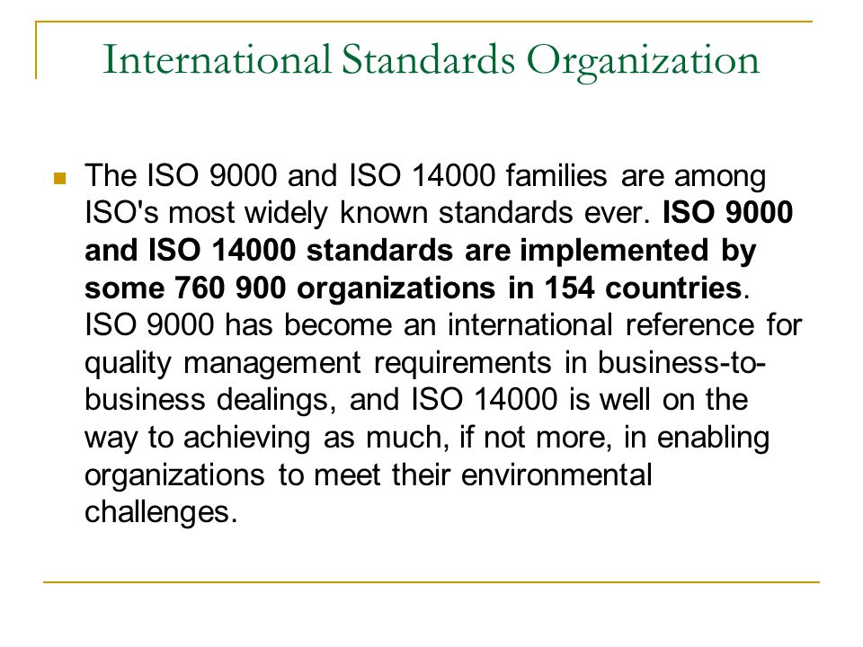 International Standards Organization The ISO 9000 and ISO 14000 families are among ISO s most widely known standards ever.