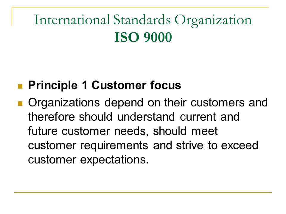 International Standards Organization ISO 9000 Principle 1 Customer focus Organizations depend on their customers and therefore should understand current and future customer needs, should meet customer requirements and strive to exceed customer expectations.