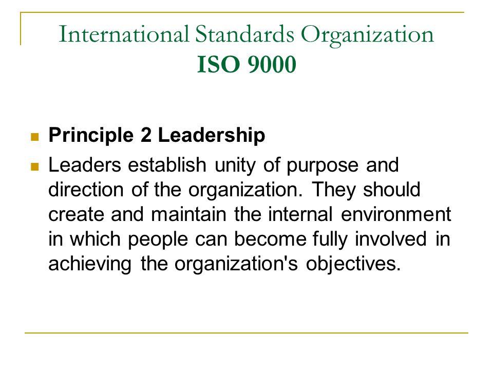 International Standards Organization ISO 9000 Principle 2 Leadership Leaders establish unity of purpose and direction of the organization.