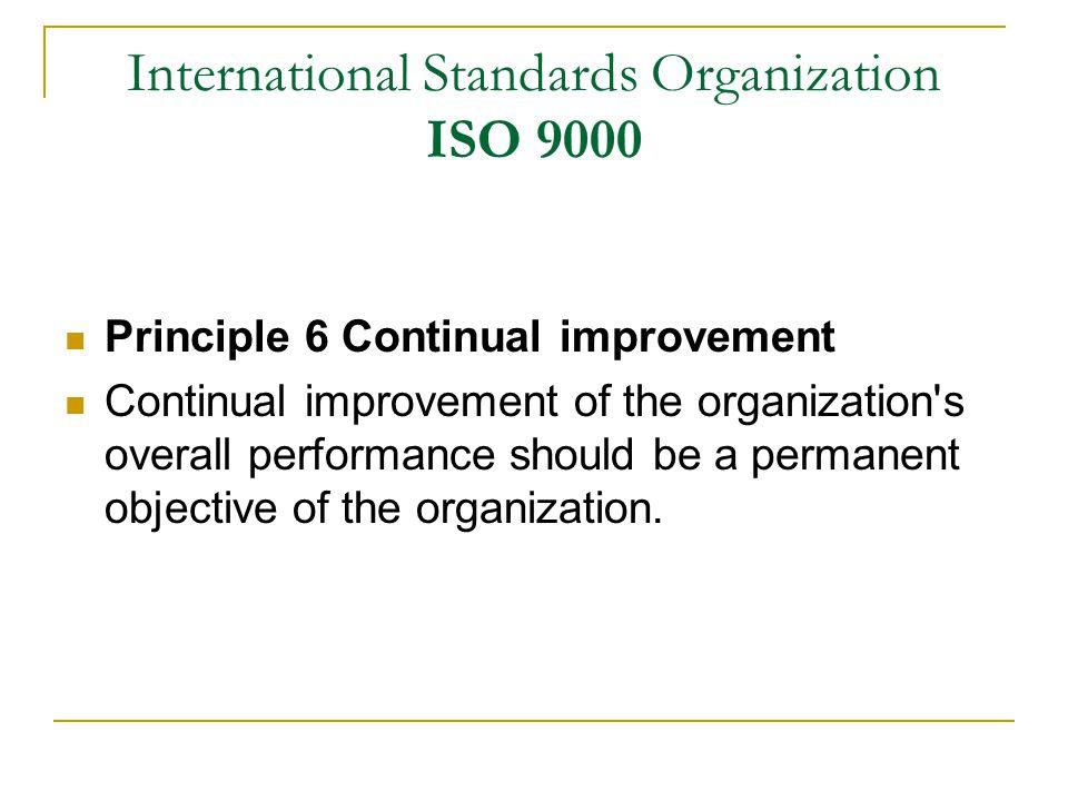 International Standards Organization ISO 9000 Principle 6 Continual improvement Continual improvement of the organization s overall performance should be a permanent objective of the organization.