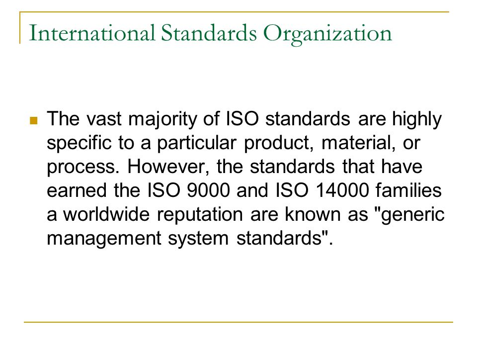 International Standards Organization The vast majority of ISO standards are highly specific to a particular product, material, or process.