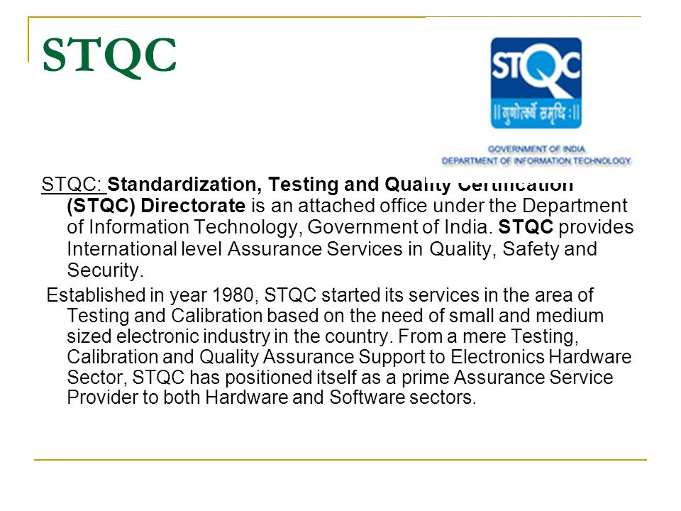 STQC STQC: Standardization, Testing and Quality Certification (STQC) Directorate is an attached office under the Department of Information Technology, Government of India.