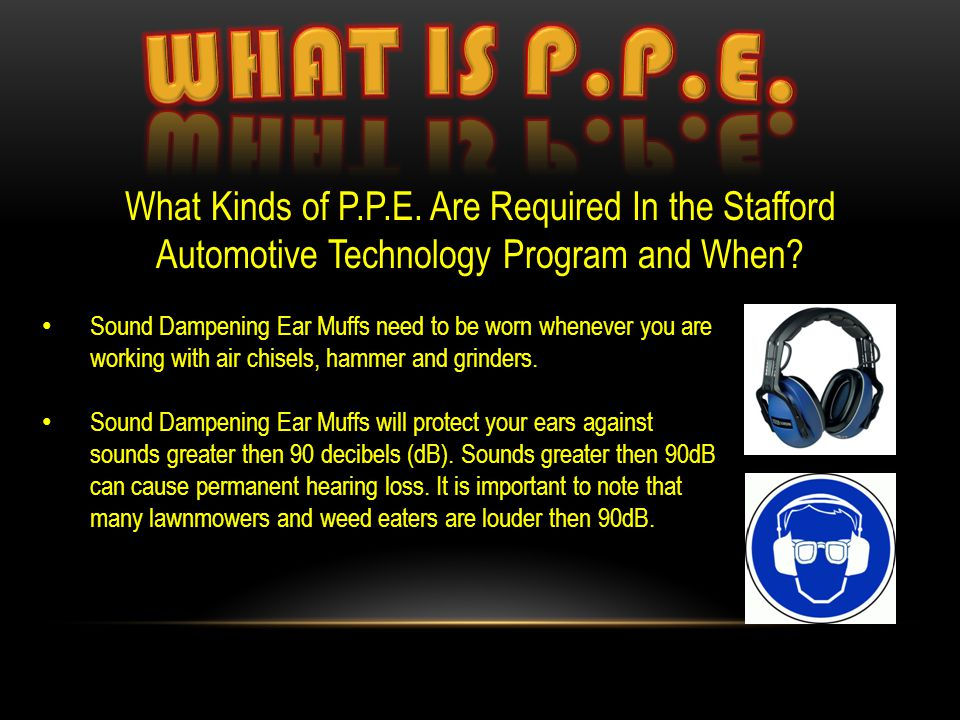 What Kinds of P.P.E. Are Required In the Stafford Automotive Technology Program and When? Sound Dampening Ear Muffs need to be worn whenever you are w