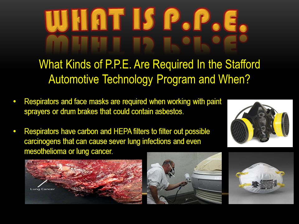 What Kinds of P.P.E. Are Required In the Stafford Automotive Technology Program and When? Respirators and face masks are required when working with pa