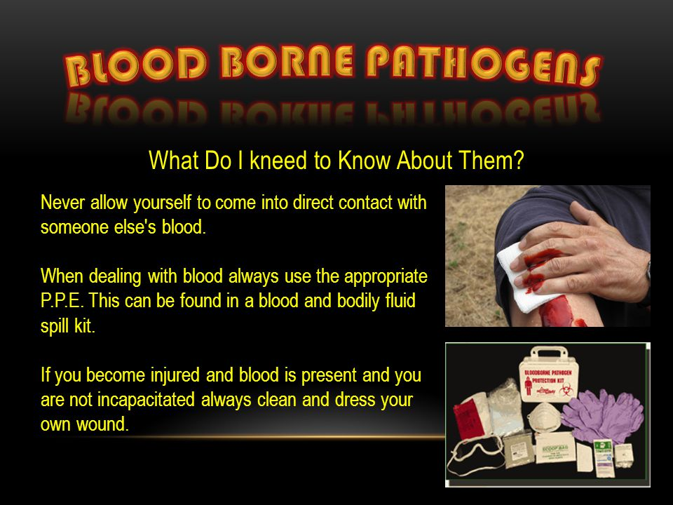 What Do I kneed to Know About Them? Never allow yourself to come into direct contact with someone else's blood. When dealing with blood always use the