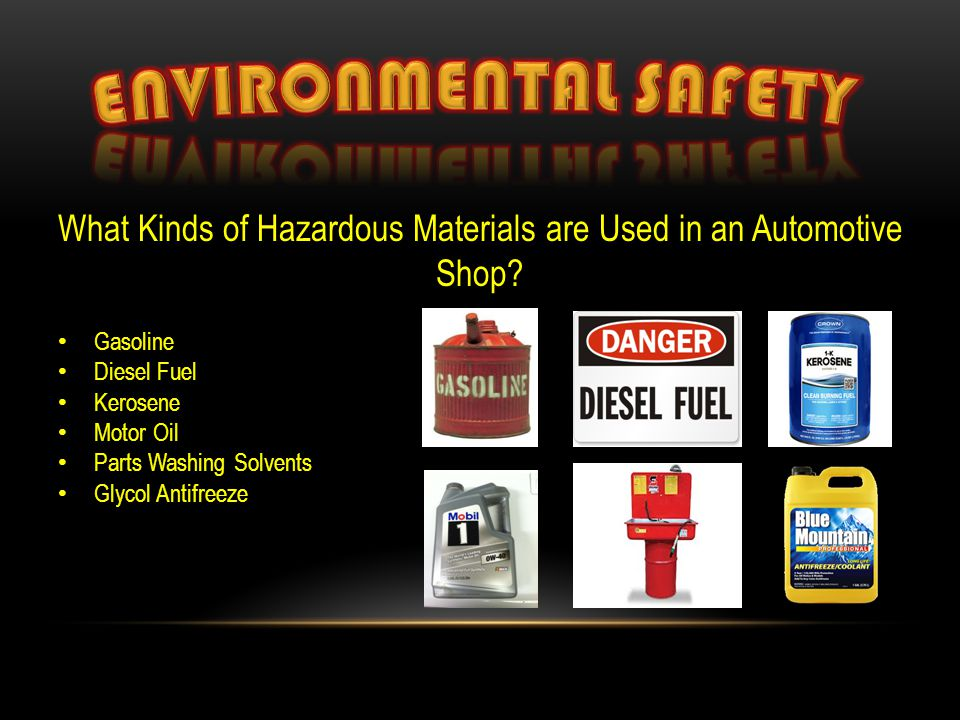 What Kinds of Hazardous Materials are Used in an Automotive Shop? Gasoline Diesel Fuel Kerosene Motor Oil Parts Washing Solvents Glycol Antifreeze