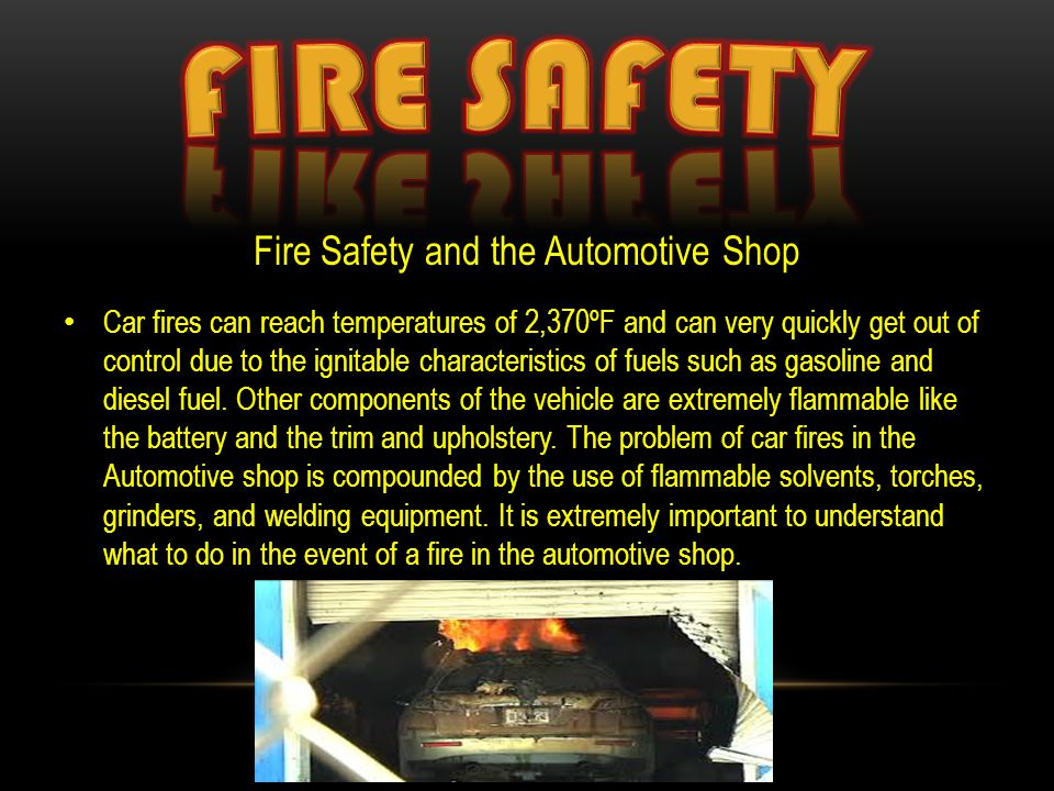 Fire Safety and the Automotive Shop Car fires can reach temperatures of 2,370ºF and can very quickly get out of control due to the ignitable characteristics of fuels such as gasoline and diesel fuel.