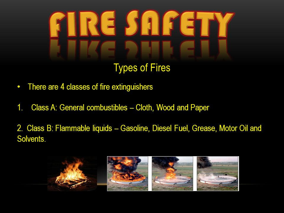 Types of Fires There are 4 classes of fire extinguishers 1.Class A: General combustibles – Cloth, Wood and Paper 2. Class B: Flammable liquids – Gasol