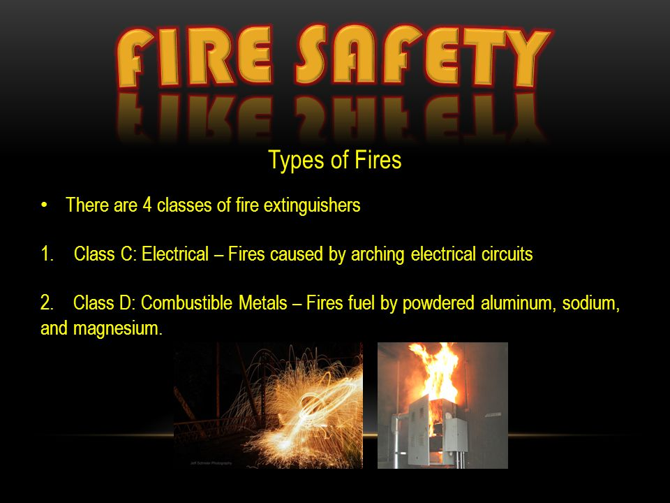 Types of Fires There are 4 classes of fire extinguishers 1.Class C: Electrical – Fires caused by arching electrical circuits 2. Class D: Combustible M