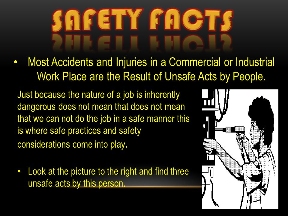 Most Accidents and Injuries in a Commercial or Industrial Work Place are the Result of Unsafe Acts by People. Just because the nature of a job is inhe