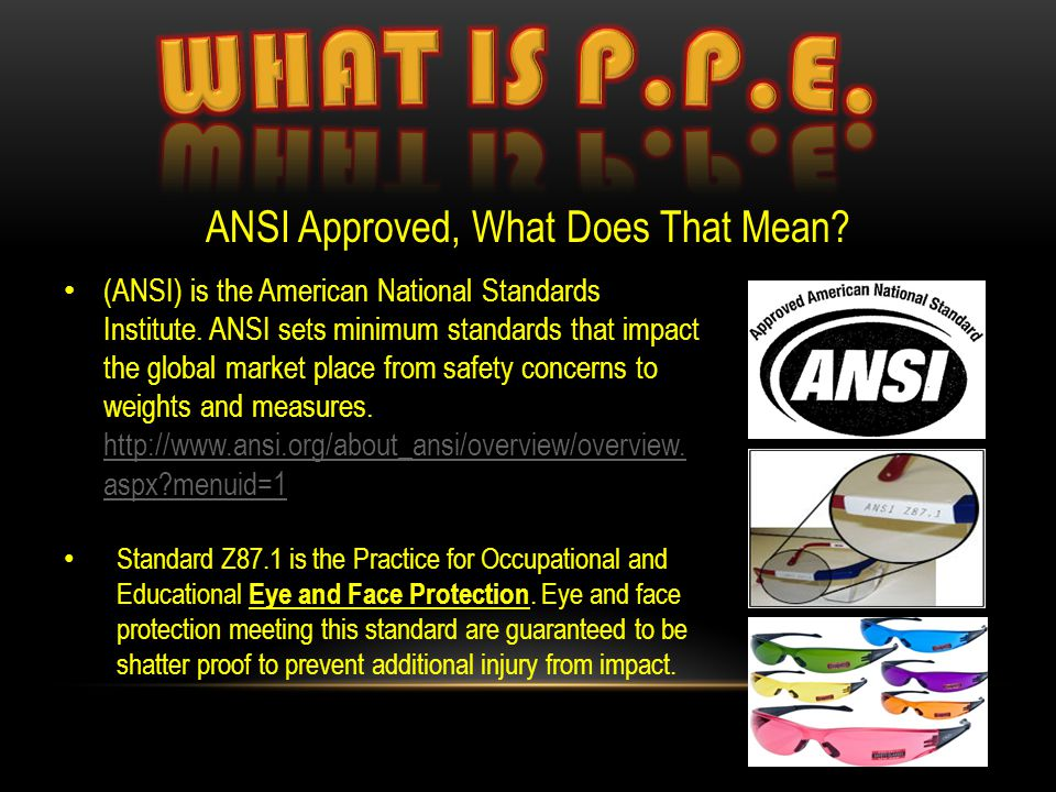 ANSI Approved, What Does That Mean? (ANSI) is the American National Standards Institute. ANSI sets minimum standards that impact the global market pla