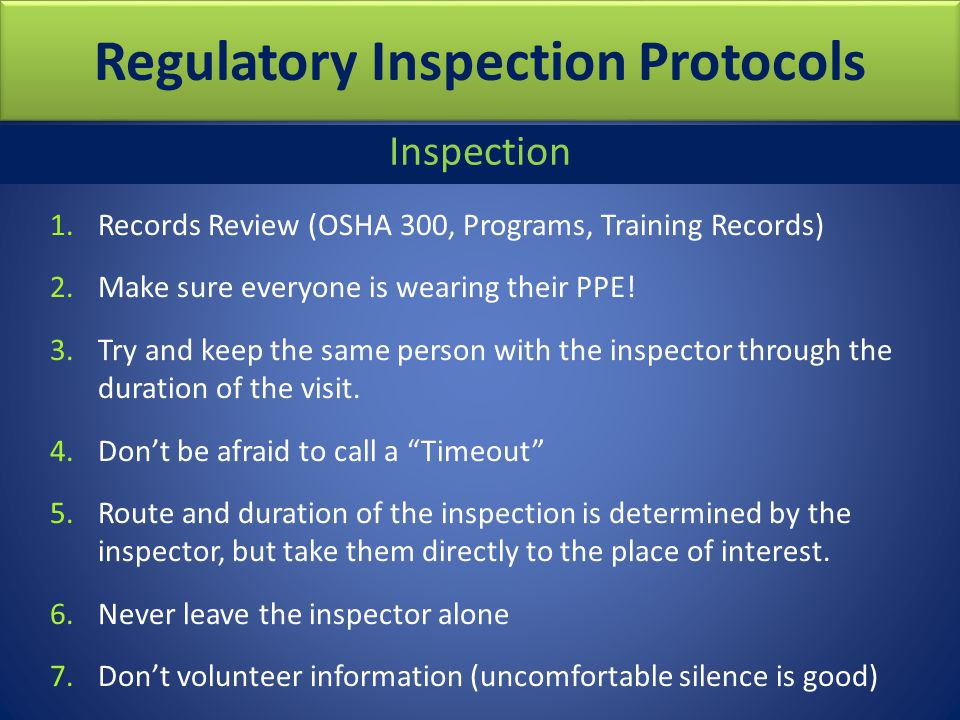 Regulatory Inspection Protocols 1.Records Review (OSHA 300, Programs, Training Records) 2.Make sure everyone is wearing their PPE! 3.Try and keep the