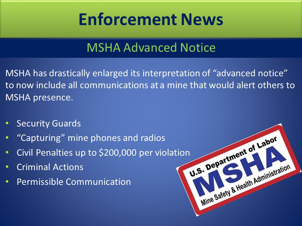 Enforcement News MSHA Advanced Notice MSHA has drastically enlarged its interpretation of advanced notice to now include all communications at a mine that would alert others to MSHA presence.