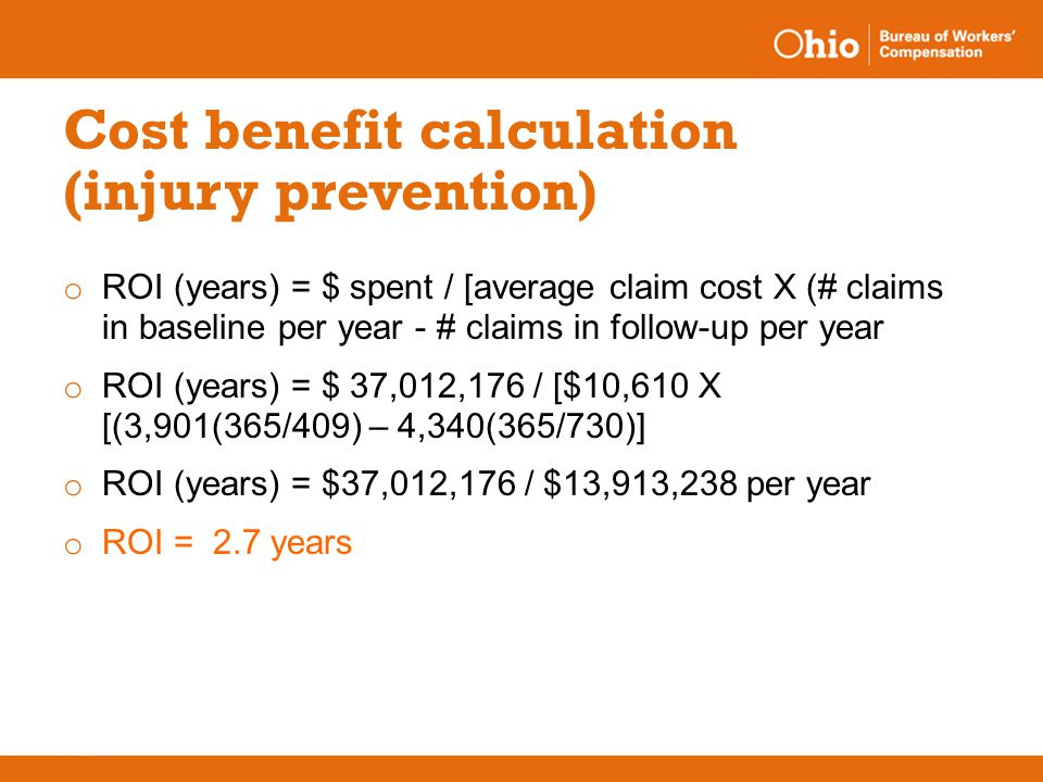 Cost benefit calculation (injury prevention) o ROI (years) = $ spent / [average claim cost X (# claims in baseline per year - # claims in follow-up pe