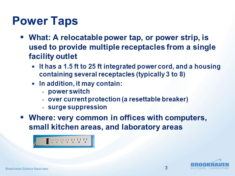 Power Taps  What: A relocatable power tap, or power strip, is used to provide multiple receptacles from a single facility outlet  It has a 1.5 ft to 25 ft integrated power cord, and a housing containing several receptacles (typically 3 to 8)  In addition, it may contain: - power switch - over current protection (a resettable breaker) - surge suppression  Where: very common in offices with computers, small kitchen areas, and laboratory areas 3