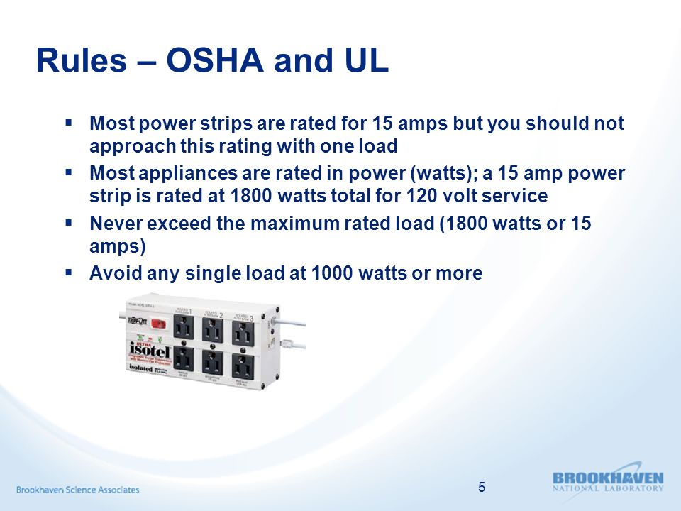 Rules – OSHA and UL  Most power strips are rated for 15 amps but you should not approach this rating with one load  Most appliances are rated in power (watts); a 15 amp power strip is rated at 1800 watts total for 120 volt service  Never exceed the maximum rated load (1800 watts or 15 amps)  Avoid any single load at 1000 watts or more 5