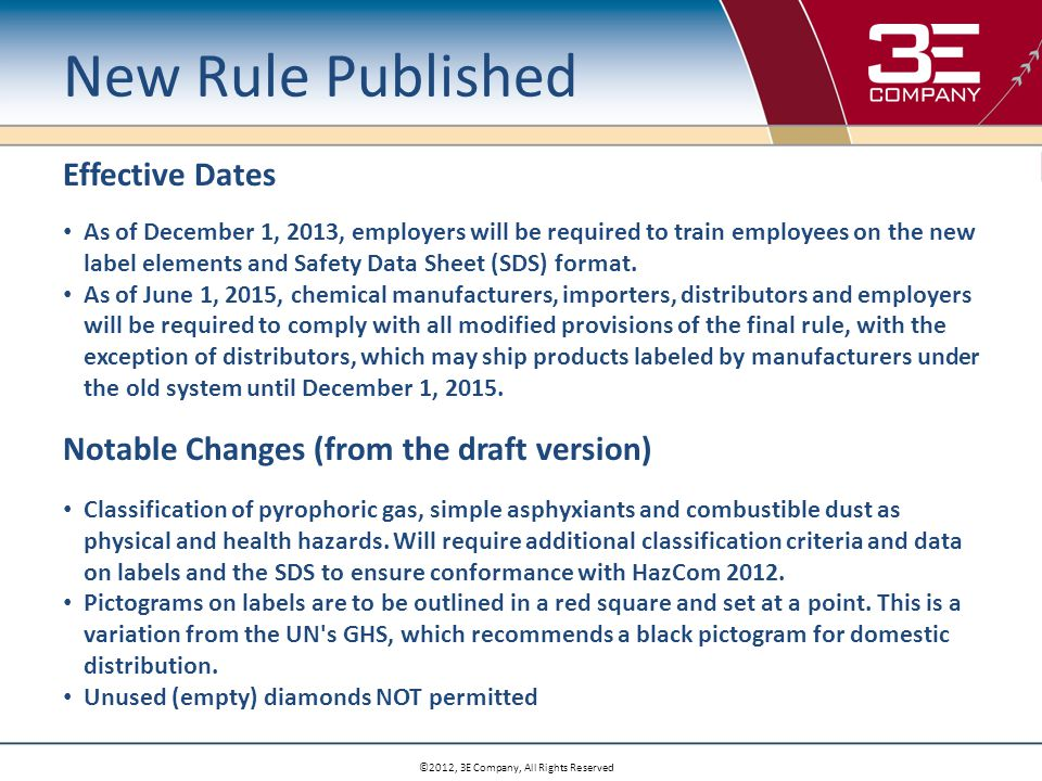©2012, 3E Company, All Rights Reserved New Rule Published Effective Dates As of December 1, 2013, employers will be required to train employees on the new label elements and Safety Data Sheet (SDS) format.