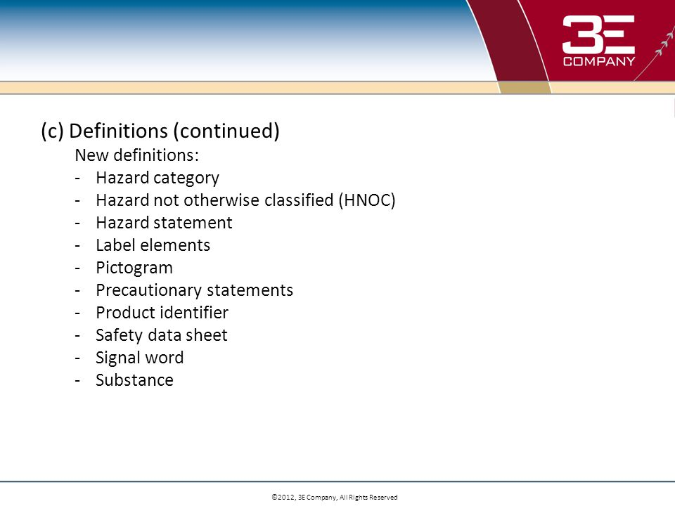 ©2012, 3E Company, All Rights Reserved (c) Definitions (continued) New definitions: -Hazard category -Hazard not otherwise classified (HNOC) -Hazard statement -Label elements -Pictogram -Precautionary statements -Product identifier -Safety data sheet -Signal word -Substance