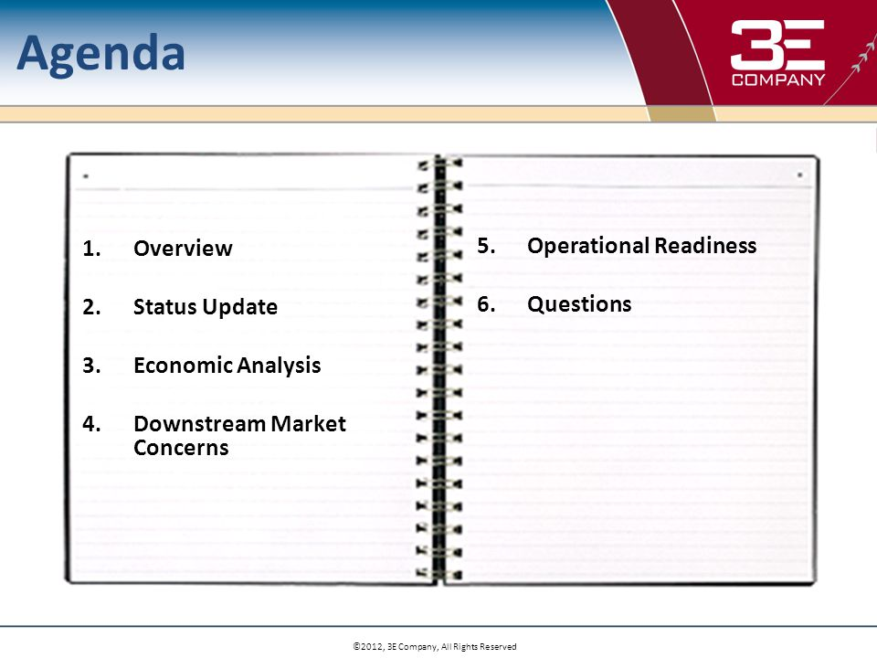 Agenda 1.Overview 2.Status Update 3.Economic Analysis 4.Downstream Market Concerns 5.Operational Readiness 6.Questions