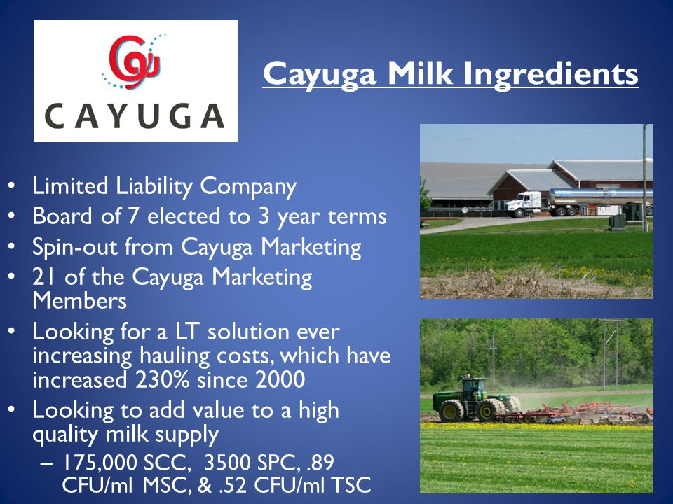 Cayuga Milk Ingredients Limited Liability Company Board of 7 elected to 3 year terms Spin-out from Cayuga Marketing 21 of the Cayuga Marketing Members Looking for a LT solution ever increasing hauling costs, which have increased 230% since 2000 Looking to add value to a high quality milk supply – 175,000 SCC, 3500 SPC,.89 CFU/ml MSC, &.52 CFU/ml TSC