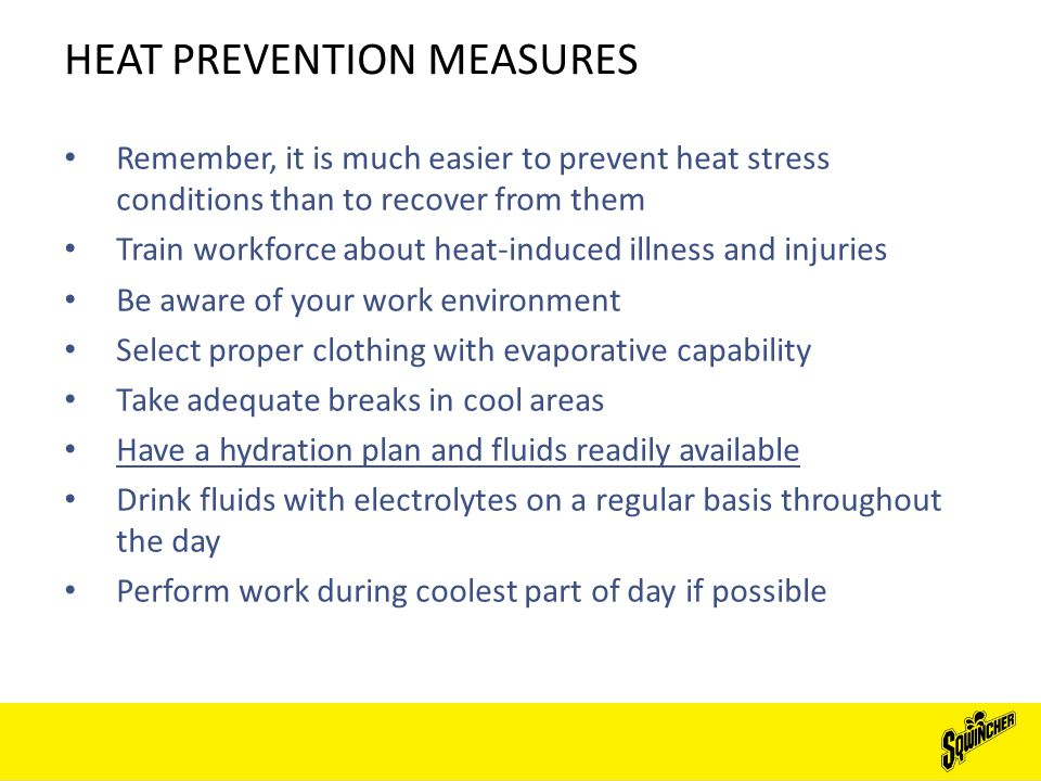HEAT PREVENTION MEASURES Remember, it is much easier to prevent heat stress conditions than to recover from them Train workforce about heat-induced illness and injuries Be aware of your work environment Select proper clothing with evaporative capability Take adequate breaks in cool areas Have a hydration plan and fluids readily available Drink fluids with electrolytes on a regular basis throughout the day Perform work during coolest part of day if possible