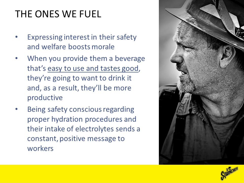 THE ONES WE FUEL Expressing interest in their safety and welfare boosts morale When you provide them a beverage that's easy to use and tastes good, they're going to want to drink it and, as a result, they'll be more productive Being safety conscious regarding proper hydration procedures and their intake of electrolytes sends a constant, positive message to workers