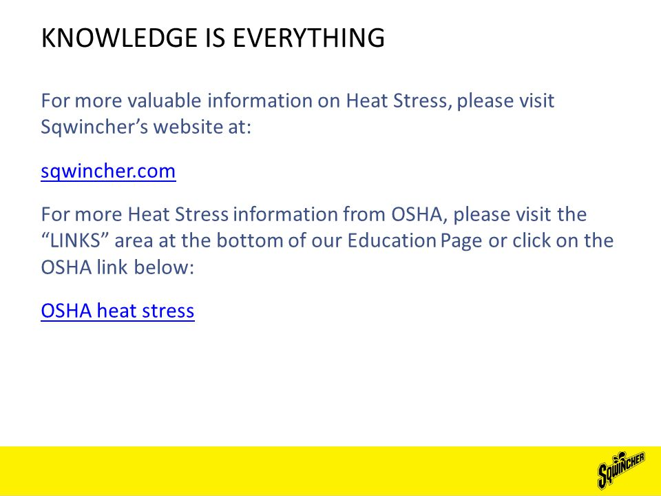 KNOWLEDGE IS EVERYTHING For more valuable information on Heat Stress, please visit Sqwincher's website at: sqwincher.com For more Heat Stress information from OSHA, please visit the LINKS area at the bottom of our Education Page or click on the OSHA link below: OSHA heat stress