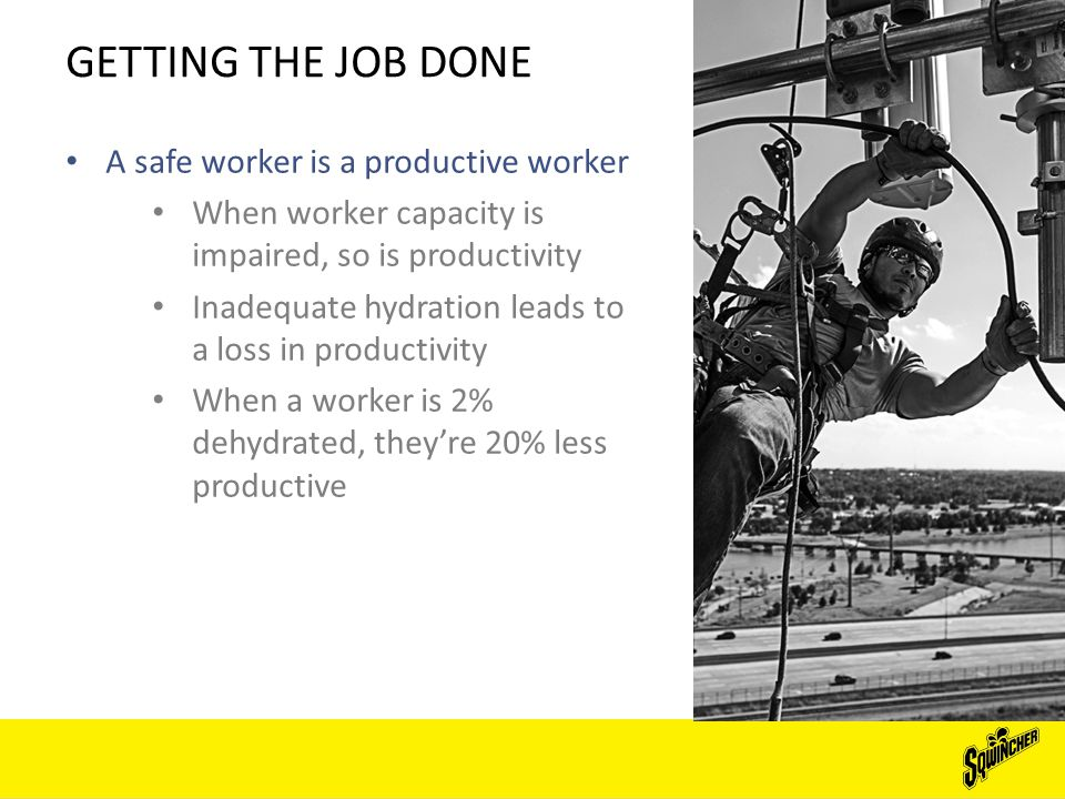 GETTING THE JOB DONE A safe worker is a productive worker When worker capacity is impaired, so is productivity Inadequate hydration leads to a loss in productivity When a worker is 2% dehydrated, they're 20% less productive