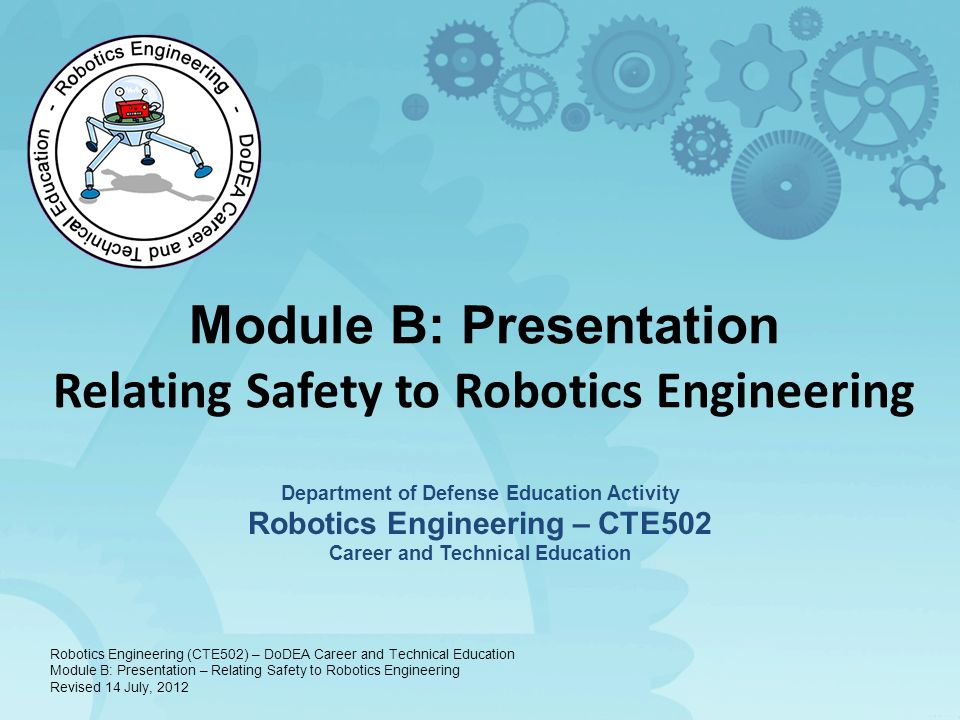Module B: Presentation Relating Safety to Robotics Engineering Department of Defense Education Activity Robotics Engineering – CTE502 Career and Technical Education Robotics Engineering (CTE502) – DoDEA Career and Technical Education Module B: Presentation – Relating Safety to Robotics Engineering Revised 14 July, 2012