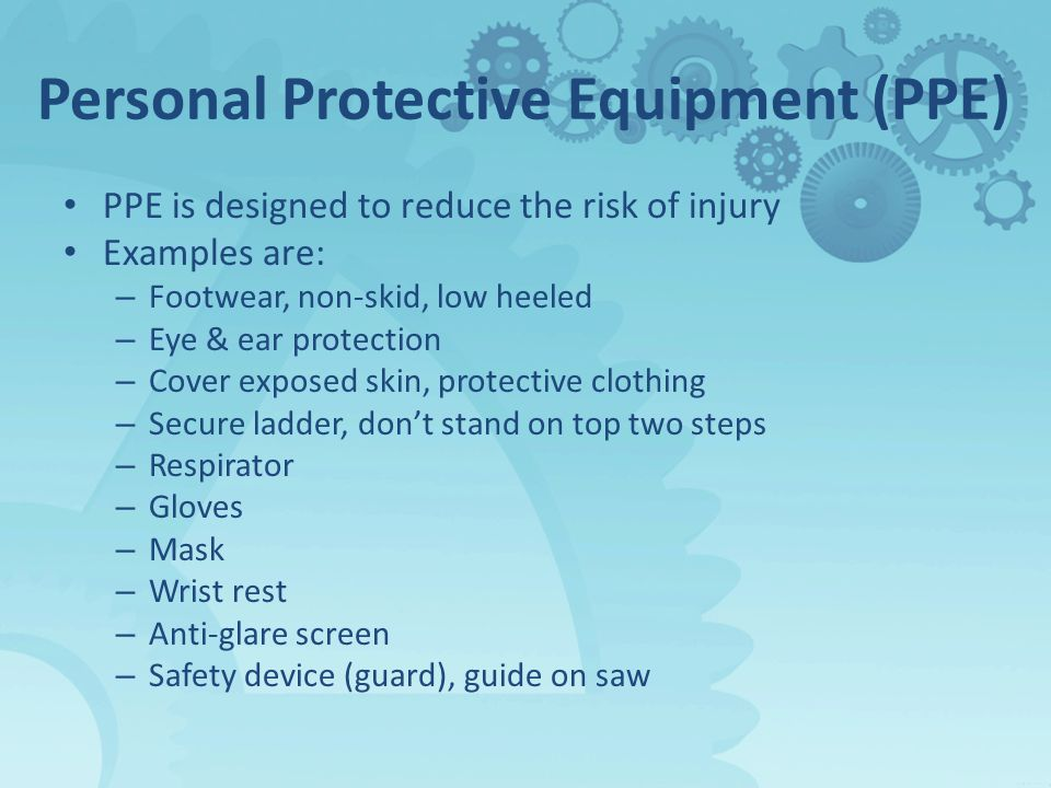 Personal Protective Equipment (PPE) PPE is designed to reduce the risk of injury Examples are: – Footwear, non-skid, low heeled – Eye & ear protection – Cover exposed skin, protective clothing – Secure ladder, don't stand on top two steps – Respirator – Gloves – Mask – Wrist rest – Anti-glare screen – Safety device (guard), guide on saw