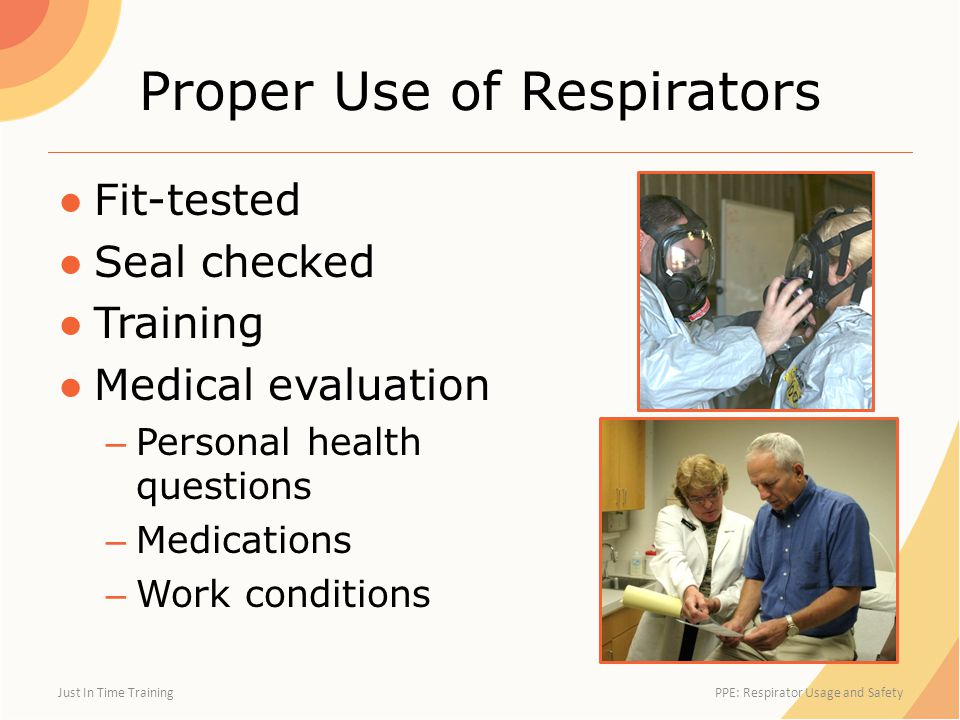 Proper Use of Respirators ●Fit-tested ●Seal checked ●Training ●Medical evaluation – Personal health questions – Medications – Work conditions Just In Time Training PPE: Respirator Usage and Safety