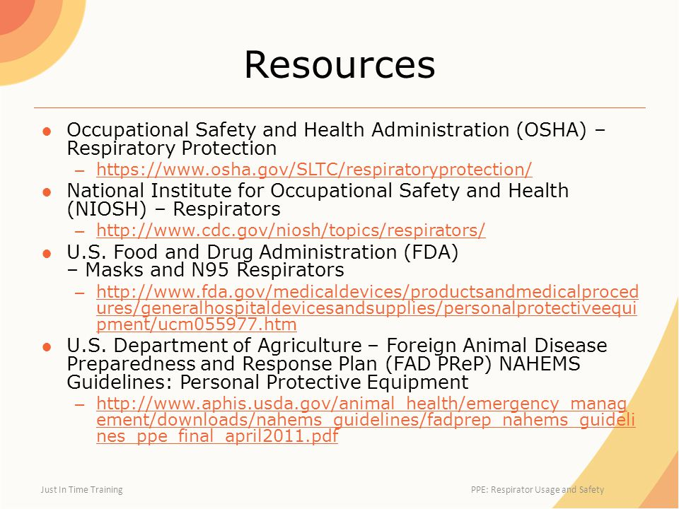 Resources ●Occupational Safety and Health Administration (OSHA) – Respiratory Protection – https://www.osha.gov/SLTC/respiratoryprotection/ https://www.osha.gov/SLTC/respiratoryprotection/ ●National Institute for Occupational Safety and Health (NIOSH) – Respirators – http://www.cdc.gov/niosh/topics/respirators/ http://www.cdc.gov/niosh/topics/respirators/ ●U.S.