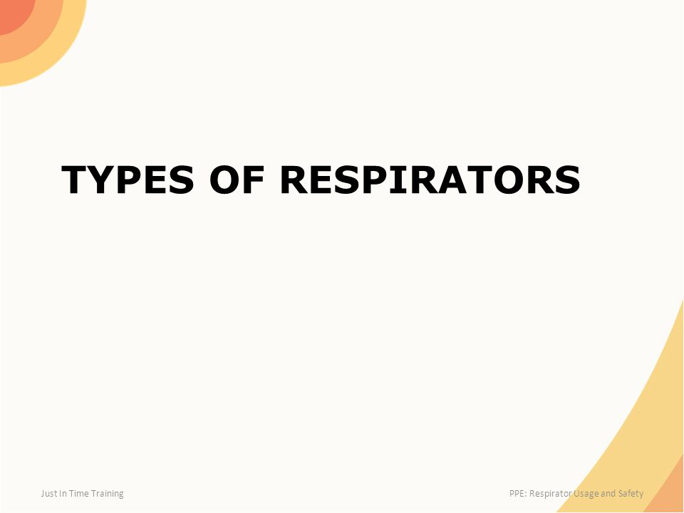 TYPES OF RESPIRATORS Just In Time Training PPE: Respirator Usage and Safety
