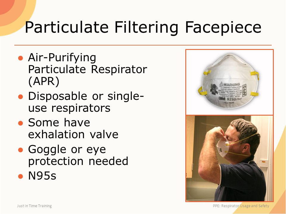 Particulate Filtering Facepiece ●Air-Purifying Particulate Respirator (APR) ●Disposable or single- use respirators ●Some have exhalation valve ●Goggle or eye protection needed ●N95s Just In Time Training PPE: Respirator Usage and Safety