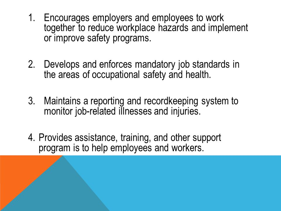 1.Encourages employers and employees to work together to reduce workplace hazards and implement or improve safety programs. 2.Develops and enforces ma