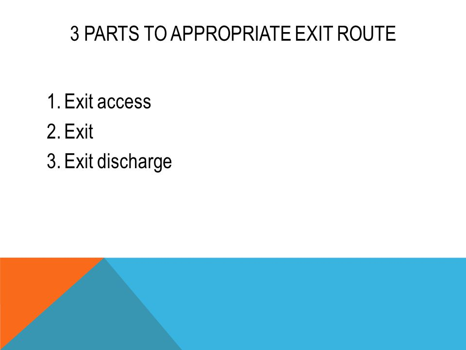 3 PARTS TO APPROPRIATE EXIT ROUTE 1.Exit access 2.Exit 3.Exit discharge