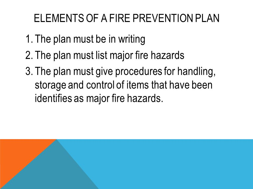ELEMENTS OF A FIRE PREVENTION PLAN 1.The plan must be in writing 2.The plan must list major fire hazards 3.The plan must give procedures for handling,