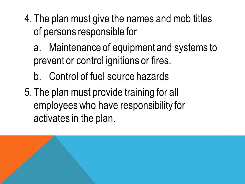 4.The plan must give the names and mob titles of persons responsible for a.Maintenance of equipment and systems to prevent or control ignitions or fir
