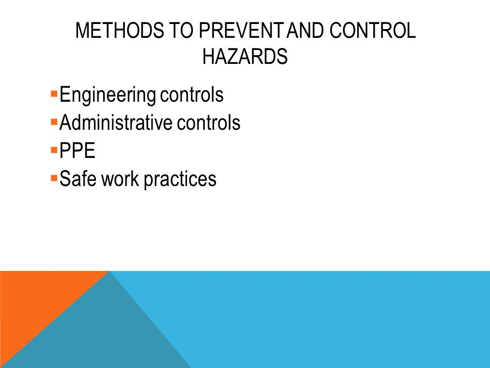 METHODS TO PREVENT AND CONTROL HAZARDS  Engineering controls  Administrative controls  PPE  Safe work practices