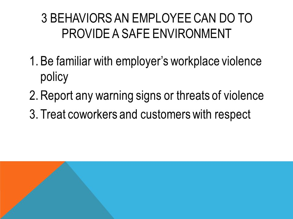 3 BEHAVIORS AN EMPLOYEE CAN DO TO PROVIDE A SAFE ENVIRONMENT 1.Be familiar with employer's workplace violence policy 2.Report any warning signs or thr
