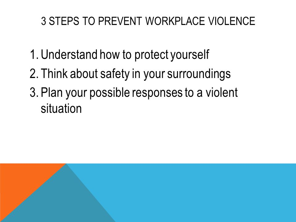 3 STEPS TO PREVENT WORKPLACE VIOLENCE 1.Understand how to protect yourself 2.Think about safety in your surroundings 3.Plan your possible responses to