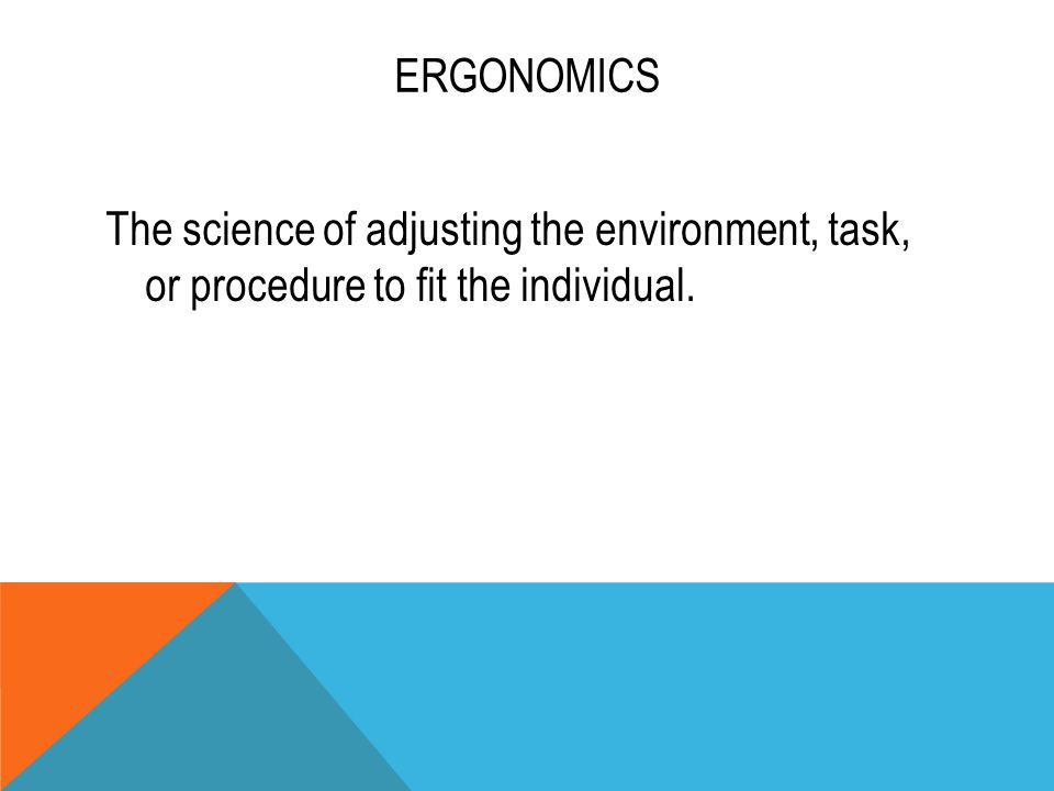 ERGONOMICS The science of adjusting the environment, task, or procedure to fit the individual.