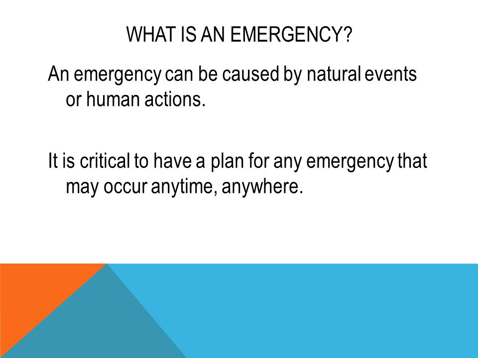 WHAT IS AN EMERGENCY? An emergency can be caused by natural events or human actions. It is critical to have a plan for any emergency that may occur an