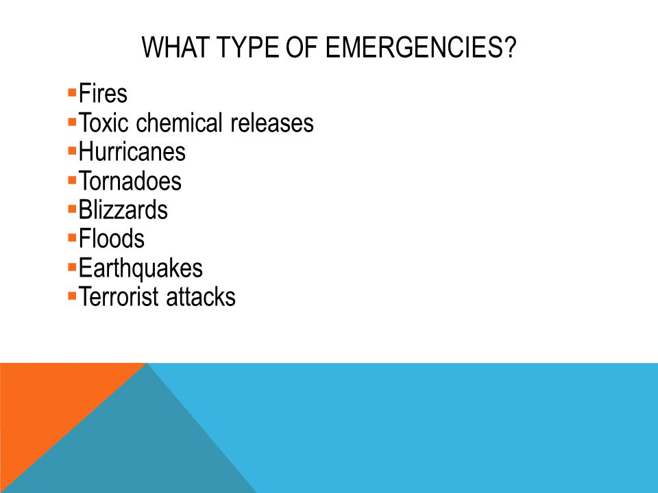 WHAT TYPE OF EMERGENCIES?  Fires  Toxic chemical releases  Hurricanes  Tornadoes  Blizzards  Floods  Earthquakes  Terrorist attacks